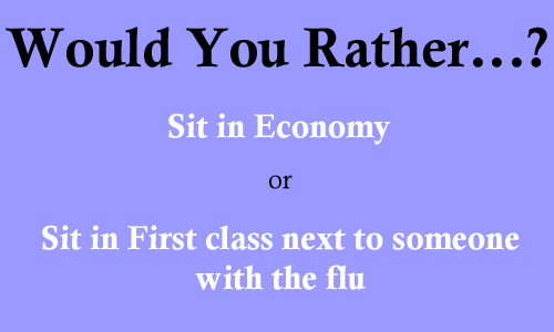 Would You Rather... Sit in Economy, or Sit in First class next to someone with the flu?