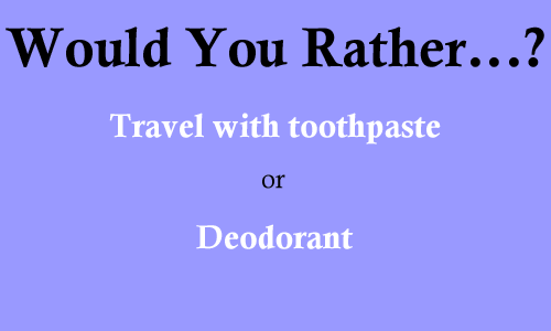 Would you rather travel with toothpaste or deodorant?