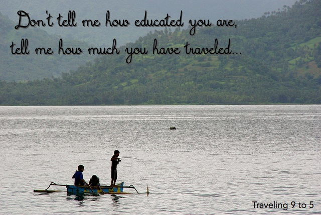 dont tell me how educated you are, tell me how much you have traveled